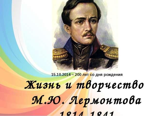 Жизнь и творчество М.Ю. Лермонтова 1814-1841 15.10.2014 – 200 лет со дня рож...