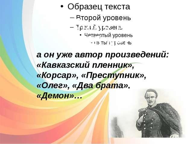 Ему было всего 14-15 лет: а он уже автор произведений: «Кавказский пленник»,...