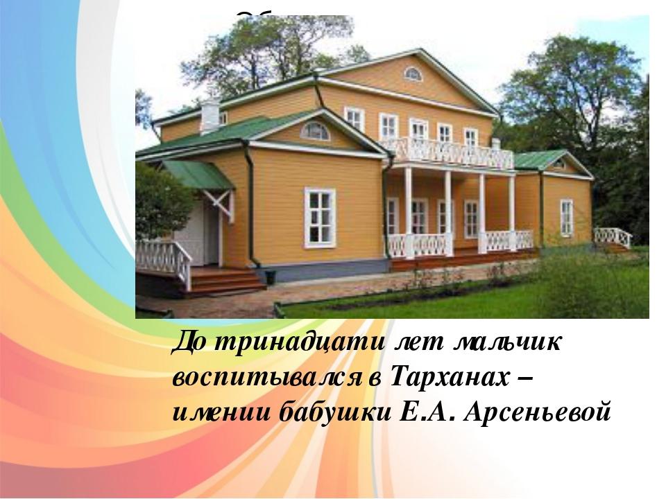 До тринадцати лет мальчик воспитывался в Тарханах – имении бабушки Е.А. Арсе...