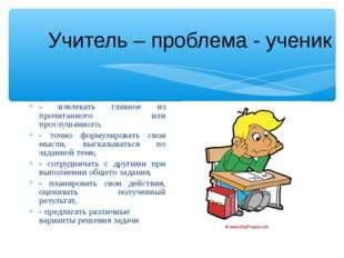 Учитель – проблема - ученик - извлекать главное из прочитанного или прослушан