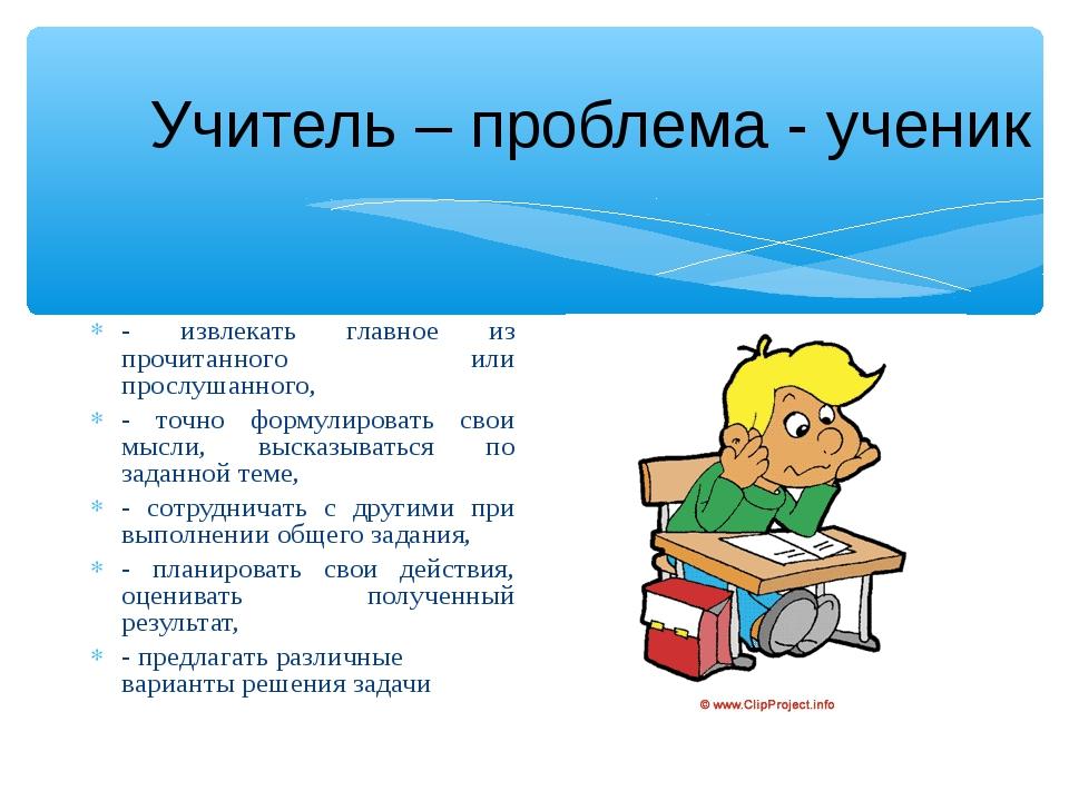 Учитель – проблема - ученик - извлекать главное из прочитанного или прослушан...