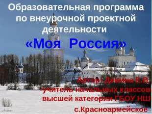 Образовательная программа по проектной деятельности «Я живу в России» Авторы: