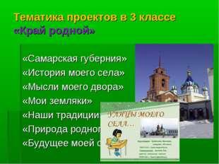 Тематика проектов в 3 классе «Край родной» «Самарская губерния» «История моег
