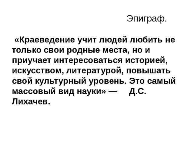 Эпиграф. «Краеведение учит людей любить не только свои родные места, но и пр...