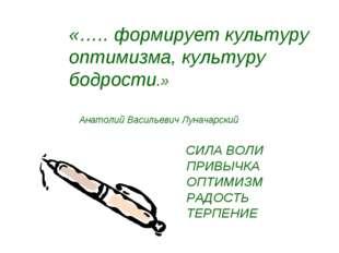 «….. формирует культуру оптимизма, культуру бодрости.» Анатолий Васильевич Лу