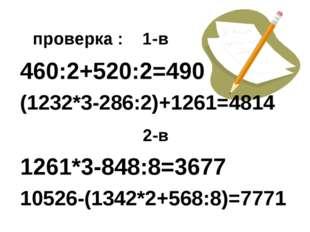 проверка : 1-в 460:2+520:2=490 (1232*3-286:2)+1261=4814 2-в 1261*3-848:8=367