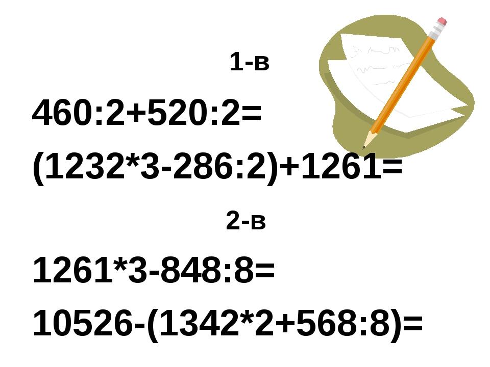 1-в 460:2+520:2= (1232*3-286:2)+1261= 2-в 1261*3-848:8= 10526-(1342*2+568:8)=