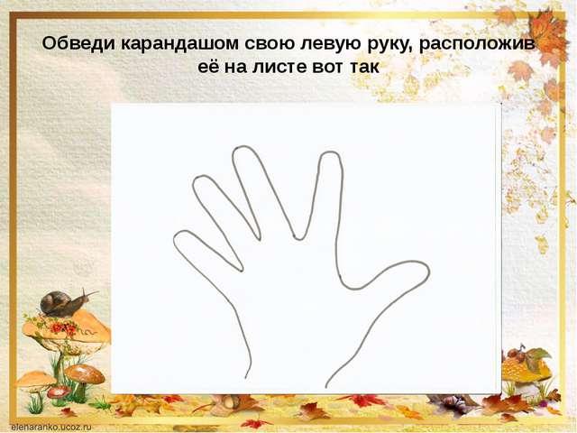 Обведи карандашом свою левую руку, расположив её на листе вот так
