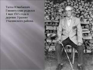 Талха Юмабаевич Гиниятуллин родился 1 мая 1925 года в деревне Уразово Учалинс