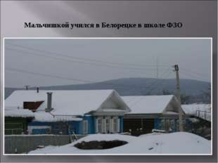 Мальчишкой учился в Белорецке в школе ФЗО