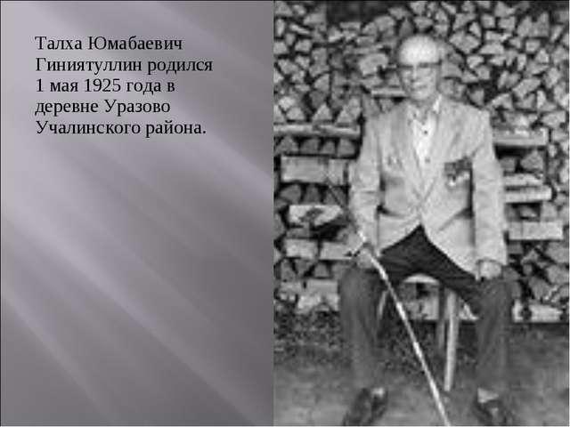 Талха Юмабаевич Гиниятуллин родился 1 мая 1925 года в деревне Уразово Учалинс...