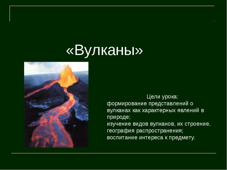 «Вулканы» Цели урока: формирование представлений о вулканах как характерных я...