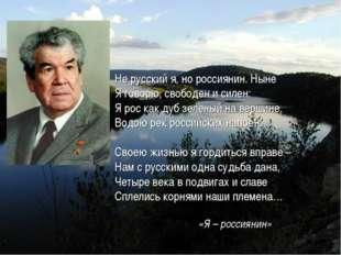 Не русский я, но россиянин. Ныне Я говорю, свободен и силен: Я рос как дуб зе