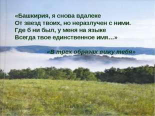 «Башкирия, я снова вдалеке От звезд твоих, но неразлучен с ними. Где б ни был