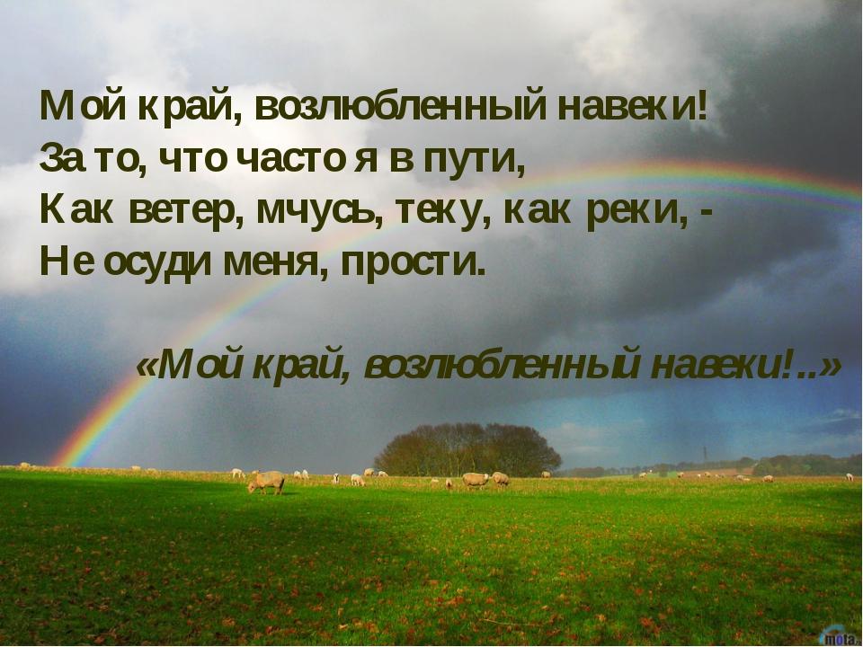 Мой край, возлюбленный навеки! За то, что часто я в пути, Как ветер, мчусь, т...