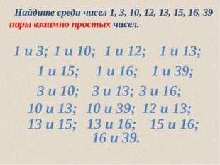 Найдите среди чисел 1, 3, 10, 12, 13, 15, 16, 39 пары взаимно простых чисел.