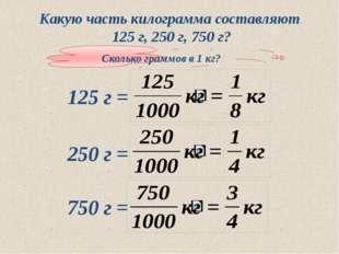 Какую часть килограмма составляют 125 г, 250 г, 750 г? Сколько граммов в 1 кг