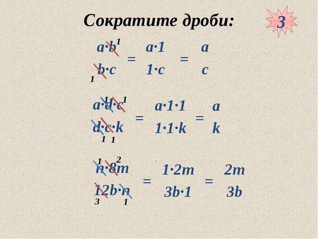 Сократите дроби: 3 = = = = = = 1 1 1 1 1 1 1 1 3 2 а·b b·c n·8m 12b·n а·d·c d...