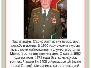 После войны Сабир Ахтямович продолжил службу в армии. В 1950 году окончил ку