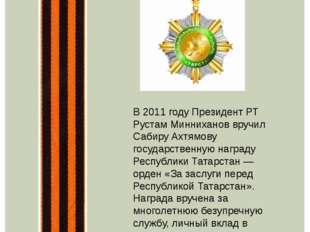 В 2011 году Президент РТ Рустам Минниханов вручил Сабиру Ахтямову государств