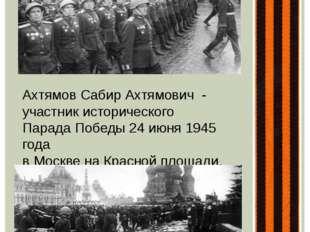 Ахтямов Сабир Ахтямович - участник исторического Парада Победы 24 июня 1945