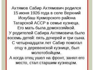 Ахтямов Сабир Ахтямович родился 15 июня 1926 года в селе Верхний Искубаш Кукм