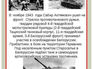 В ноябре 1943 года Сабир Ахтямович ушел на фронт. Стрелок противотанкового р