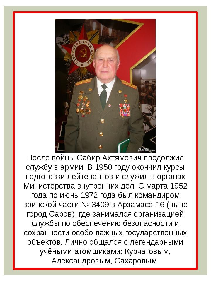 После войны Сабир Ахтямович продолжил службу в армии. В 1950 году окончил ку...