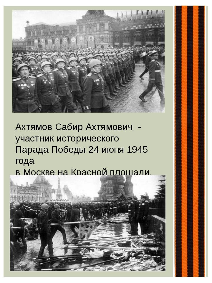 Ахтямов Сабир Ахтямович - участник исторического Парада Победы 24 июня 1945...