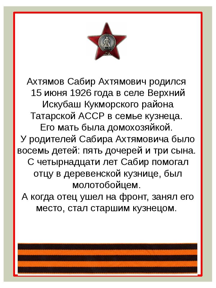 Ахтямов Сабир Ахтямович родился 15 июня 1926 года в селе Верхний Искубаш Кукм...
