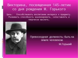 Викторина, посвященная 145-летию со дня рождения М. Горького Цель: Способство