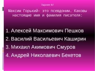 Задание №1 Максим Горький- это псевдоним. Каковы настоящие имя и фамилия писа