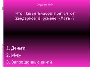 Задание №19 Что Павел Власов прятал от жандармов в романе «Мать»? 1. Деньги 2