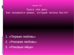 Задание №25 Пьеса «На дне» Как назывался роман, который читала Настя? 1. «Пе