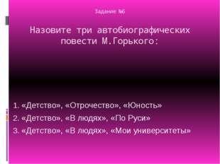 Задание №6 Назовите три автобиографических повести М.Горького: «Детство», «От