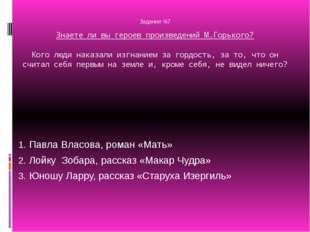 Задание №7 Знаете ли вы героев произведений М.Горького? Кого люди наказали и