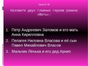 Задание №8 Назовите двух главных героев романа «Мать»: Петр Андреевич Заломов