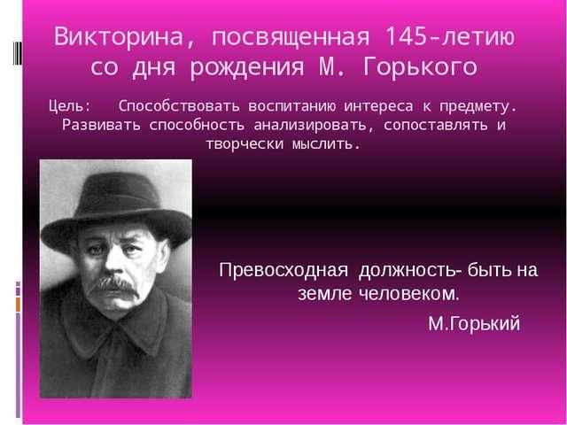 Викторина, посвященная 145-летию со дня рождения М. Горького Цель: Способство...