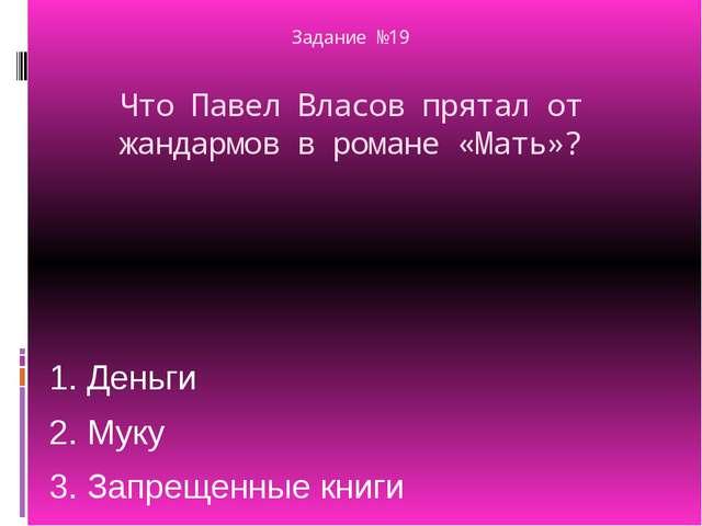 Задание №19 Что Павел Власов прятал от жандармов в романе «Мать»? 1. Деньги 2...