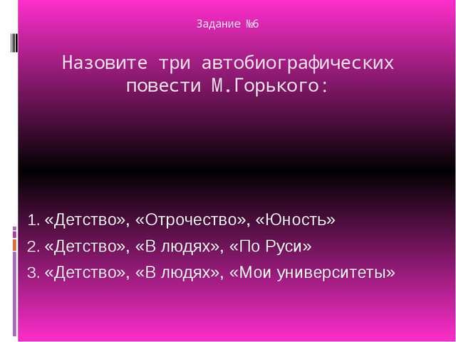 Задание №6 Назовите три автобиографических повести М.Горького: «Детство», «От...