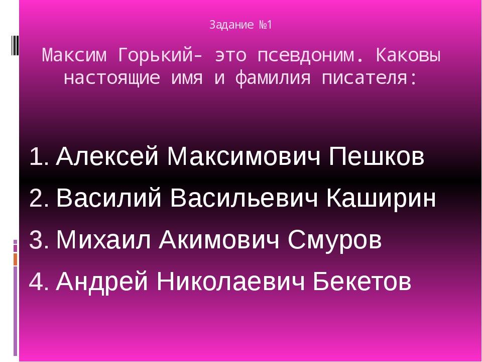 Задание №1 Максим Горький- это псевдоним. Каковы настоящие имя и фамилия писа...