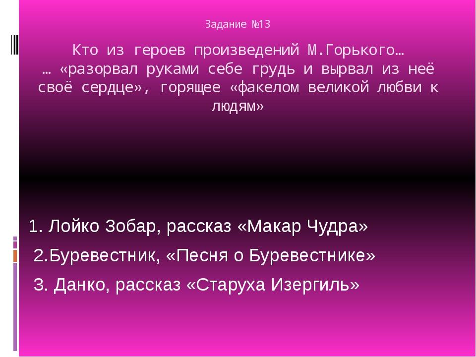 Задание №13 Кто из героев произведений М.Горького… … «разорвал руками себе гр...