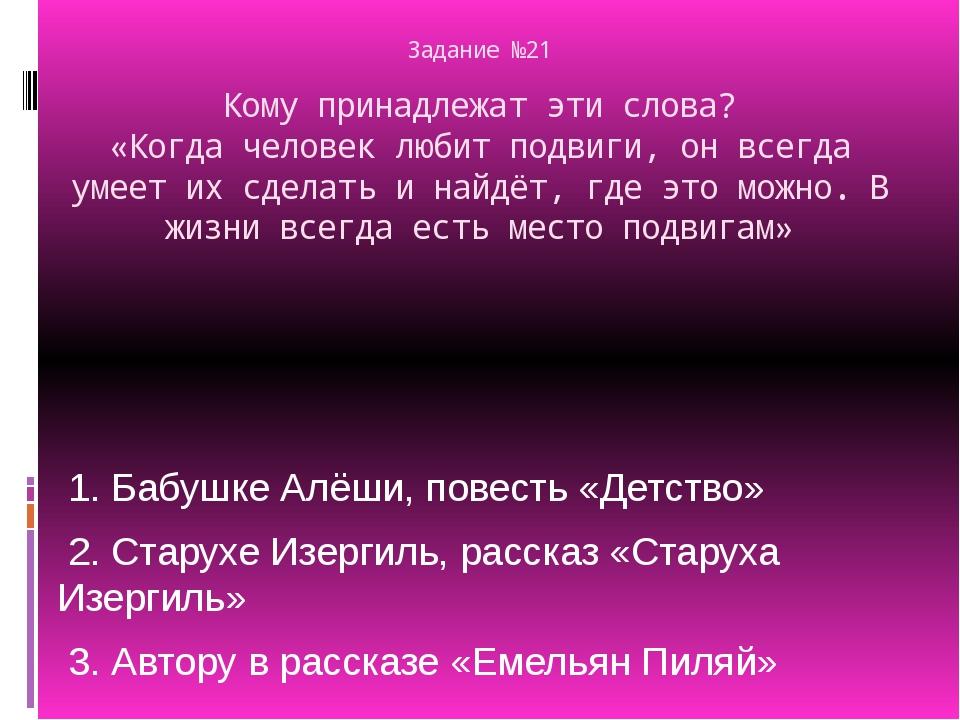 Задание №21 Кому принадлежат эти слова? «Когда человек любит подвиги, он всег...