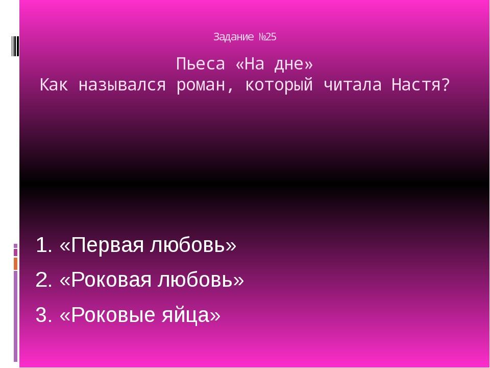 Задание №25 Пьеса «На дне» Как назывался роман, который читала Настя? 1. «Пе...