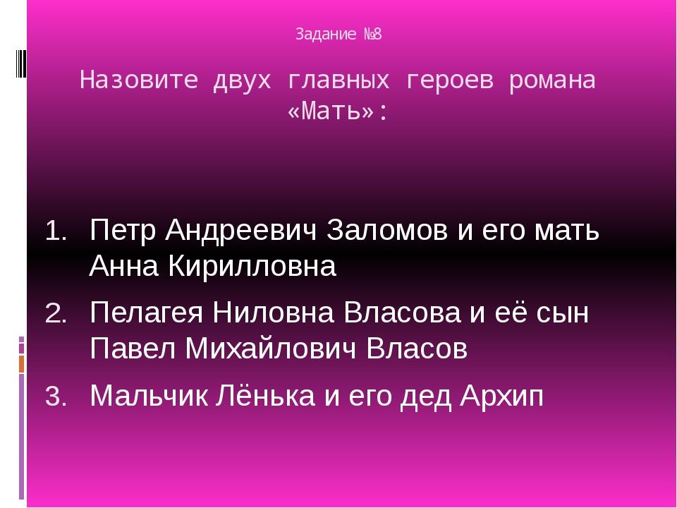 Задание №8 Назовите двух главных героев романа «Мать»: Петр Андреевич Заломов...