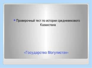 «Государство Могулистан» Проверочный тест по истории средневекового Казахстана