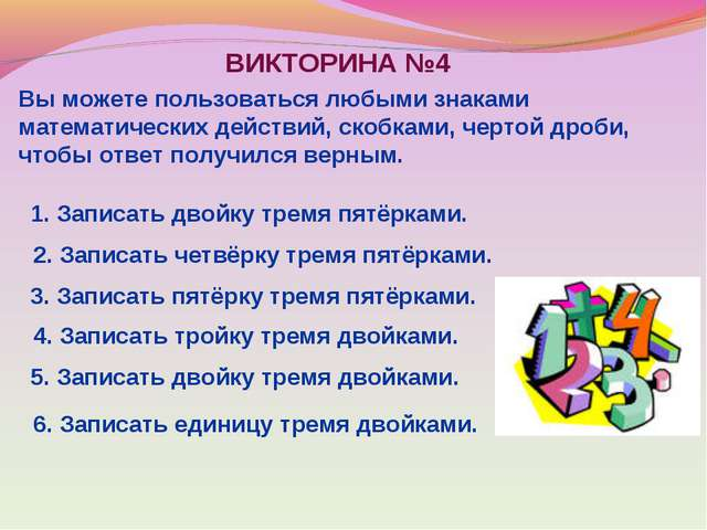 ВИКТОРИНА №4 Вы можете пользоваться любыми знаками математических действий, с...