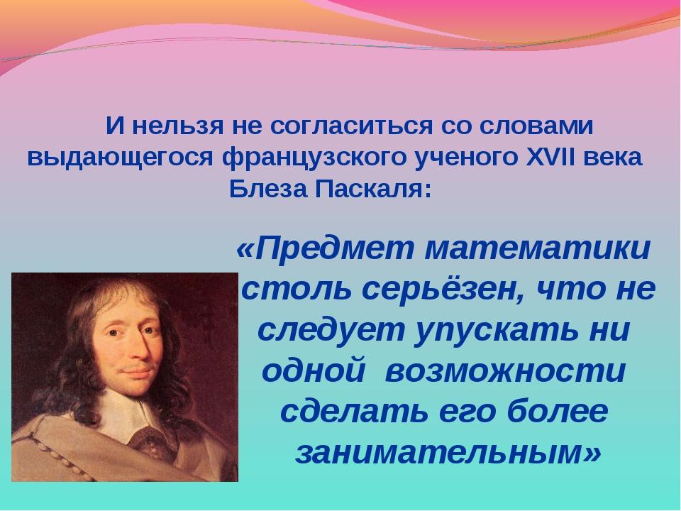 И нельзя не согласиться со словами выдающегося французского ученого XVII век...