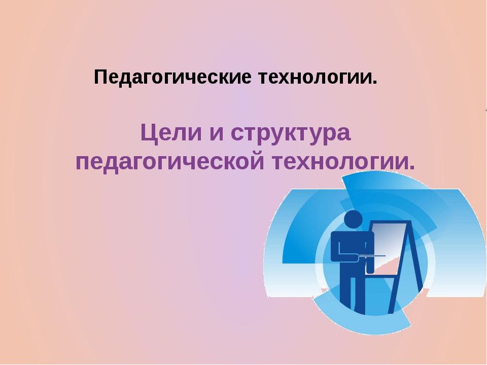 Педагогические технологии. Цели и структура педагогической технологии.