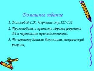 Домашнее задание 1. Боголюбов С.К. Черчение стр.127-132 2. Приготовить и прин